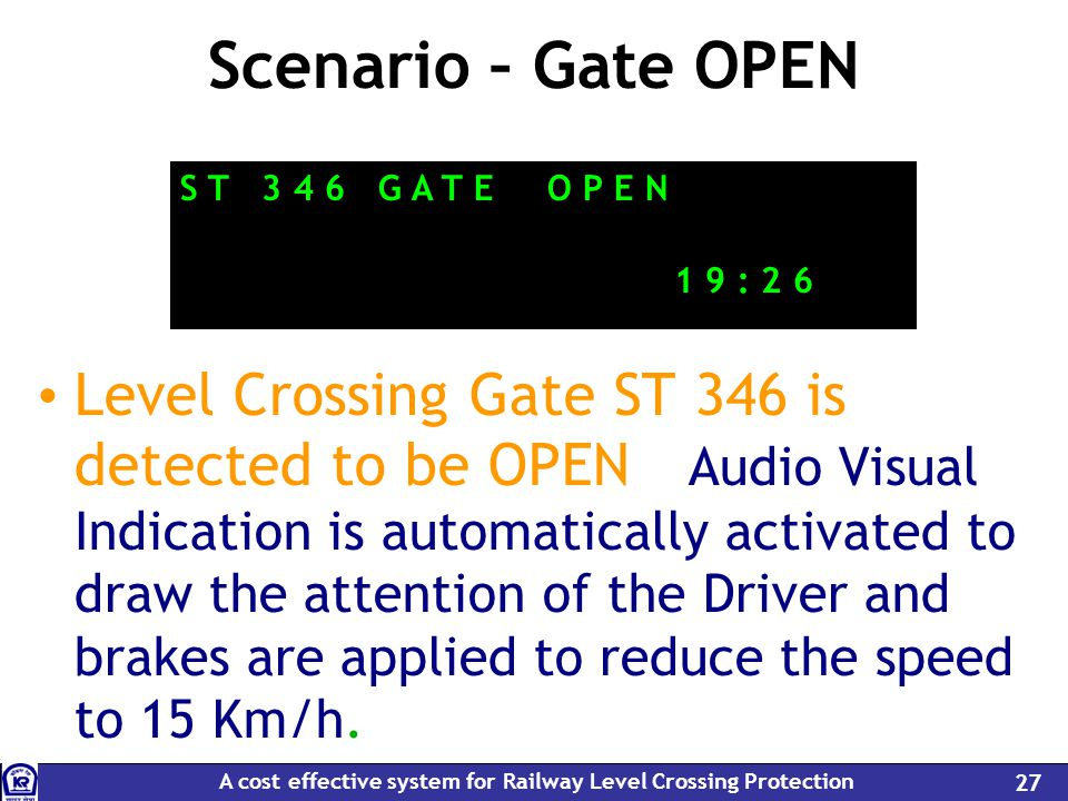 A cost effective system for Railway Level Crossing Protection 27 Scenario – Gate OPEN Level Crossing Gate ST 346 is detected to be OPEN – Audio Visual Indication is automatically activated to draw the attention of the Driver and brakes are applied to reduce the speed to 15 Km/h.