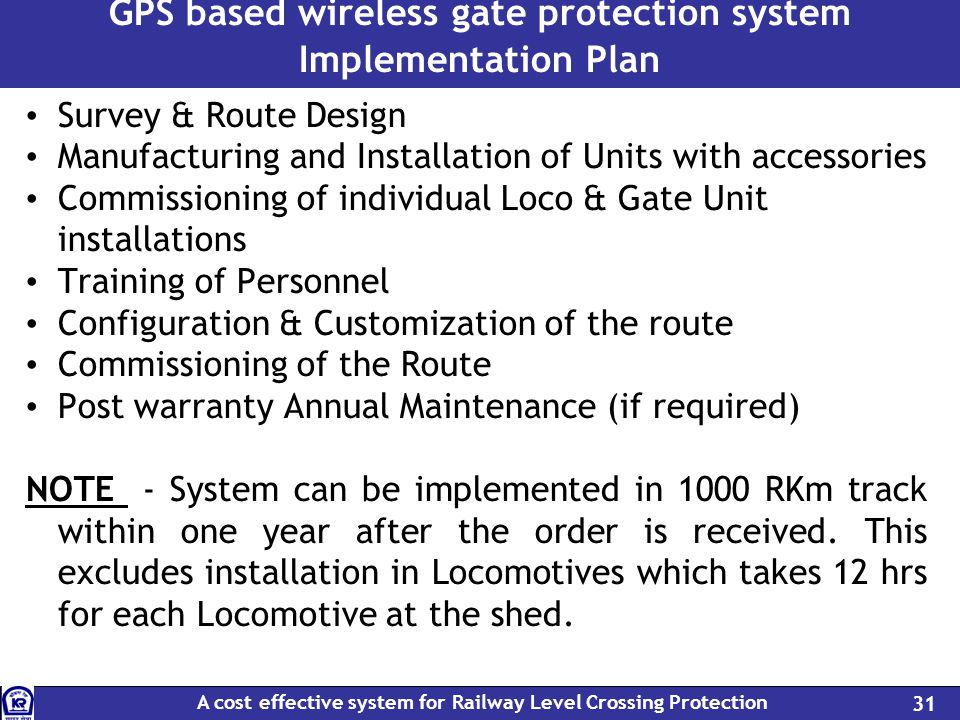 A cost effective system for Railway Level Crossing Protection 31 GPS based wireless gate protection system Implementation Plan Survey & Route Design Manufacturing and Installation of Units with accessories Commissioning of individual Loco & Gate Unit installations Training of Personnel Configuration & Customization of the route Commissioning of the Route Post warranty Annual Maintenance (if required) NOTE - System can be implemented in 1000 RKm track within one year after the order is received.