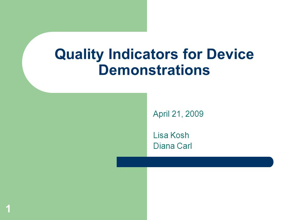 1 Quality Indicators for Device Demonstrations April 21, 2009 Lisa Kosh Diana Carl