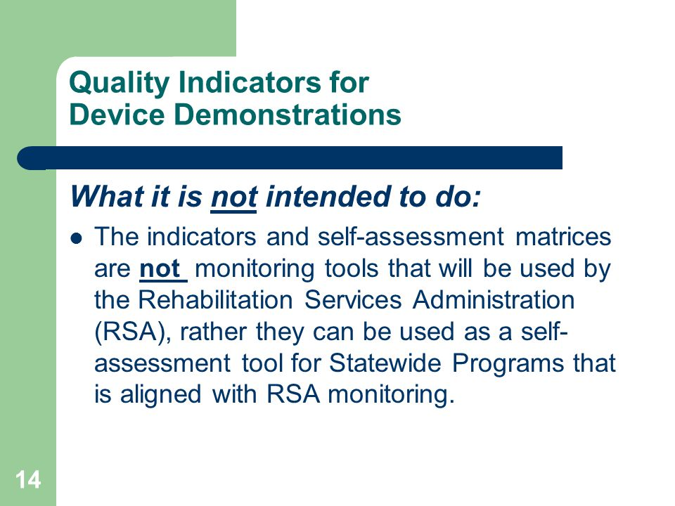 14 Quality Indicators for Device Demonstrations What it is not intended to do: The indicators and self-assessment matrices are not monitoring tools that will be used by the Rehabilitation Services Administration (RSA), rather they can be used as a self- assessment tool for Statewide Programs that is aligned with RSA monitoring.