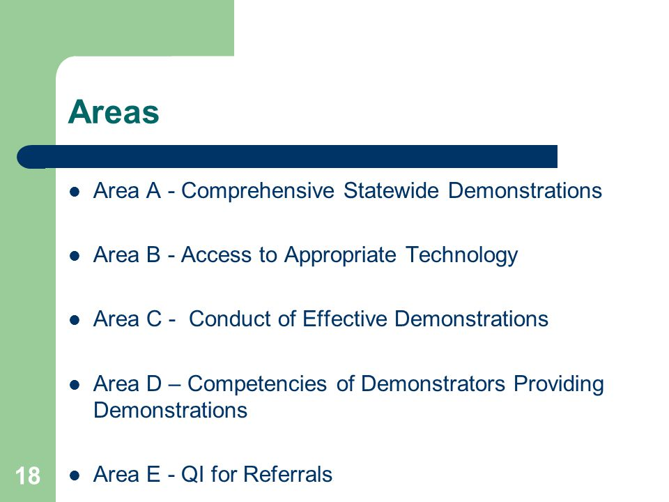 18 Areas Area A - Comprehensive Statewide Demonstrations Area B - Access to Appropriate Technology Area C - Conduct of Effective Demonstrations Area D – Competencies of Demonstrators Providing Demonstrations Area E - QI for Referrals