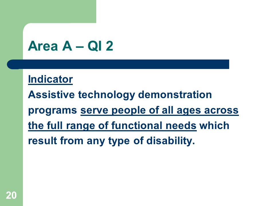 20 Area A – QI 2 Indicator Assistive technology demonstration programs serve people of all ages across the full range of functional needs which result from any type of disability.