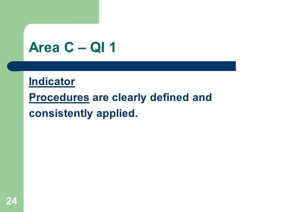24 Area C – QI 1 Indicator Procedures are clearly defined and consistently applied.