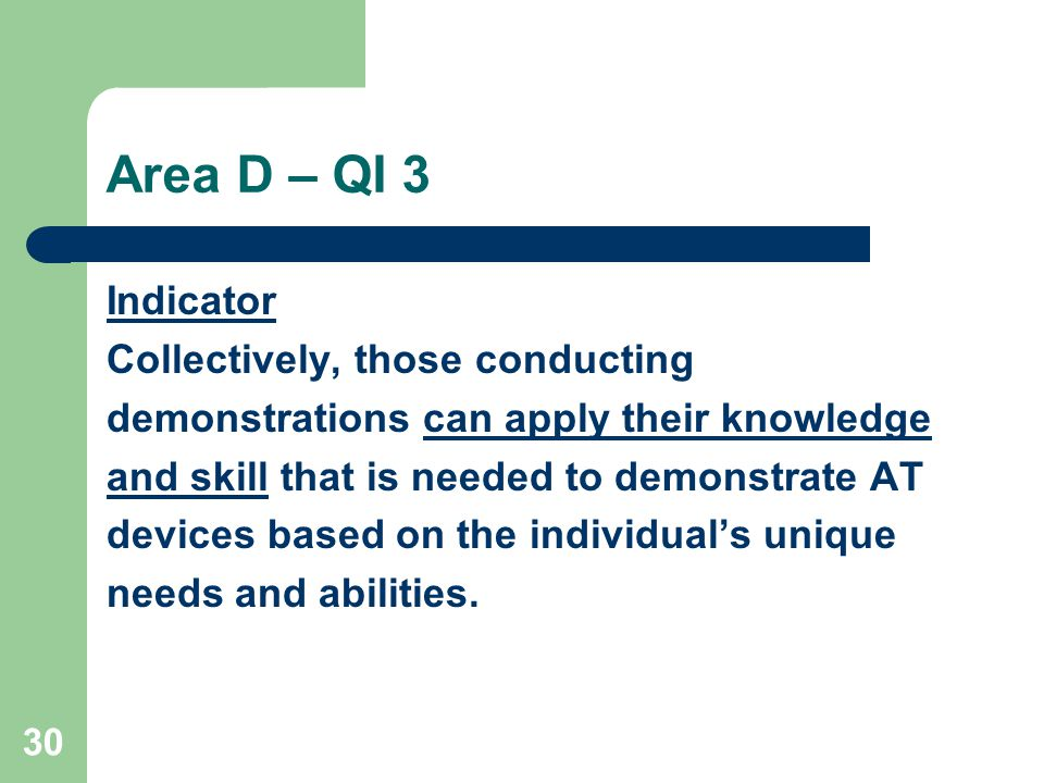 30 Area D – QI 3 Indicator Collectively, those conducting demonstrations can apply their knowledge and skill that is needed to demonstrate AT devices based on the individuals unique needs and abilities.