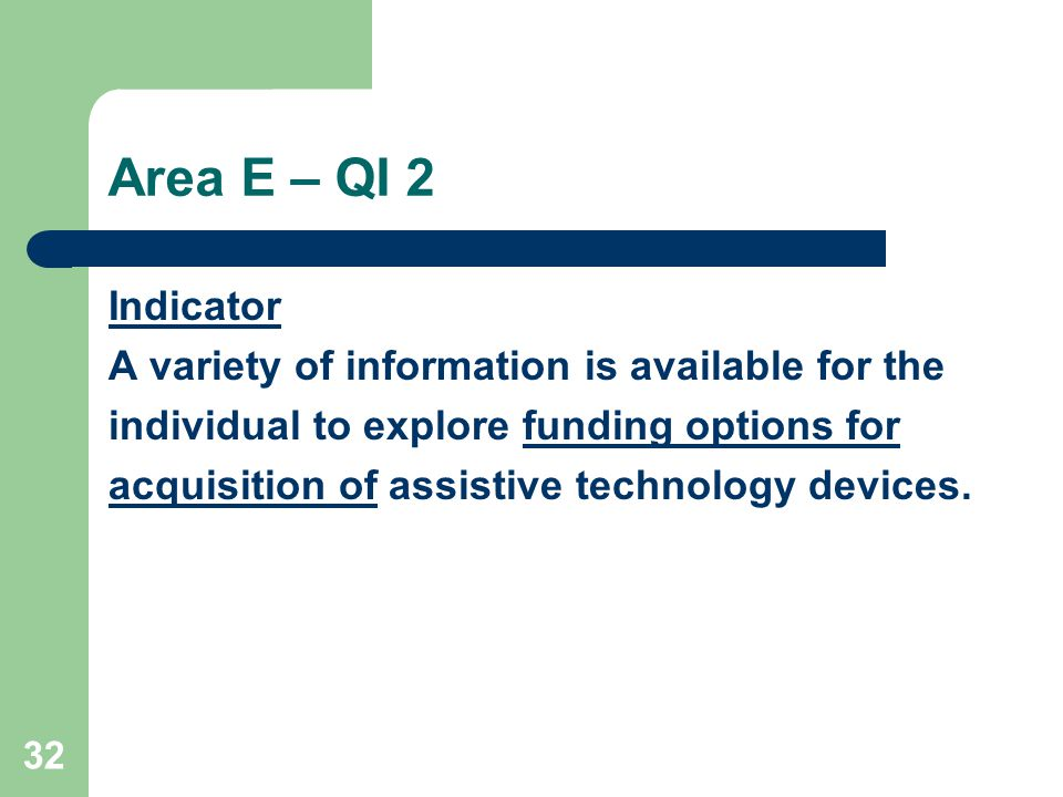 32 Area E – QI 2 Indicator A variety of information is available for the individual to explore funding options for acquisition of assistive technology devices.