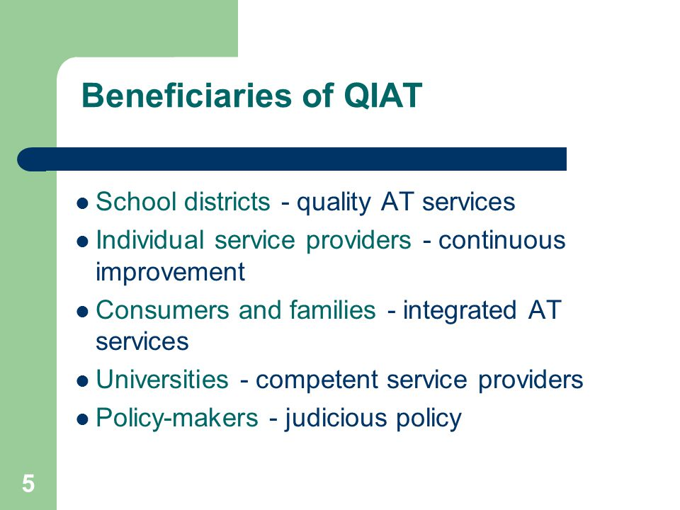 5 Beneficiaries of QIAT School districts - quality AT services Individual service providers - continuous improvement Consumers and families - integrated AT services Universities - competent service providers Policy-makers - judicious policy