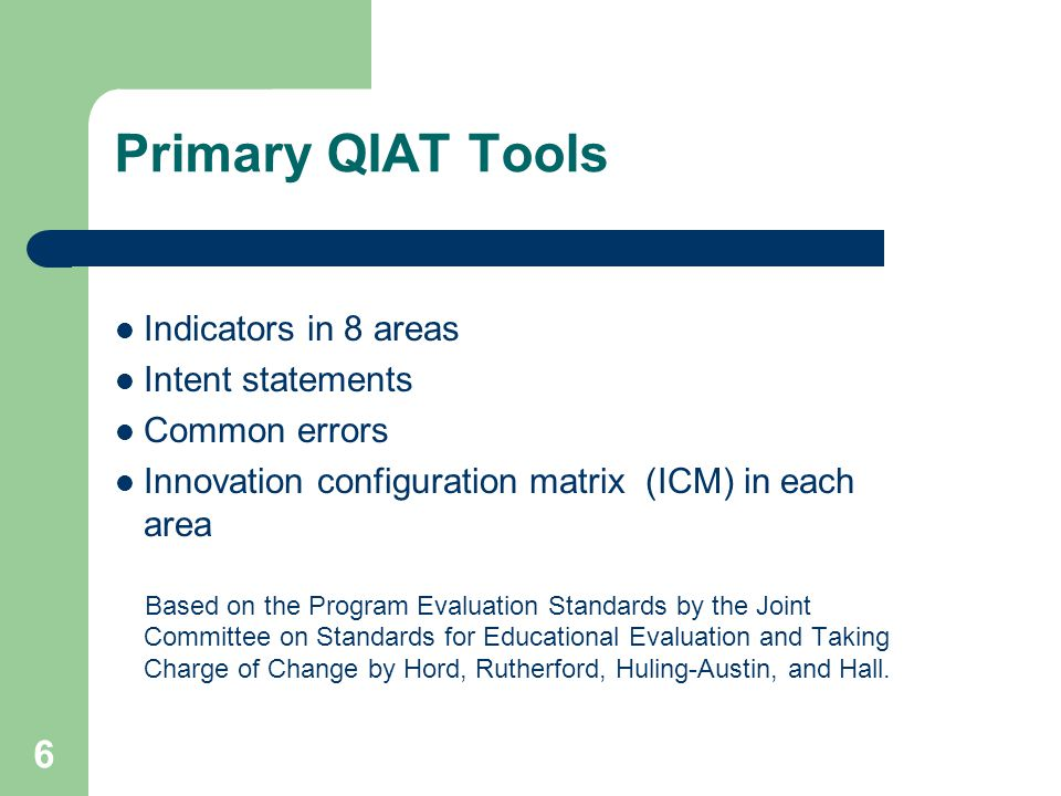 6 Primary QIAT Tools Indicators in 8 areas Intent statements Common errors Innovation configuration matrix (ICM) in each area Based on the Program Evaluation Standards by the Joint Committee on Standards for Educational Evaluation and Taking Charge of Change by Hord, Rutherford, Huling-Austin, and Hall.