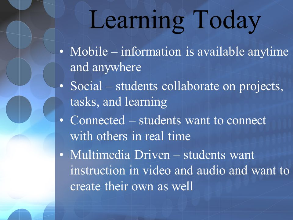 Learning Today Mobile – information is available anytime and anywhere Social – students collaborate on projects, tasks, and learning Connected – students want to connect with others in real time Multimedia Driven – students want instruction in video and audio and want to create their own as well