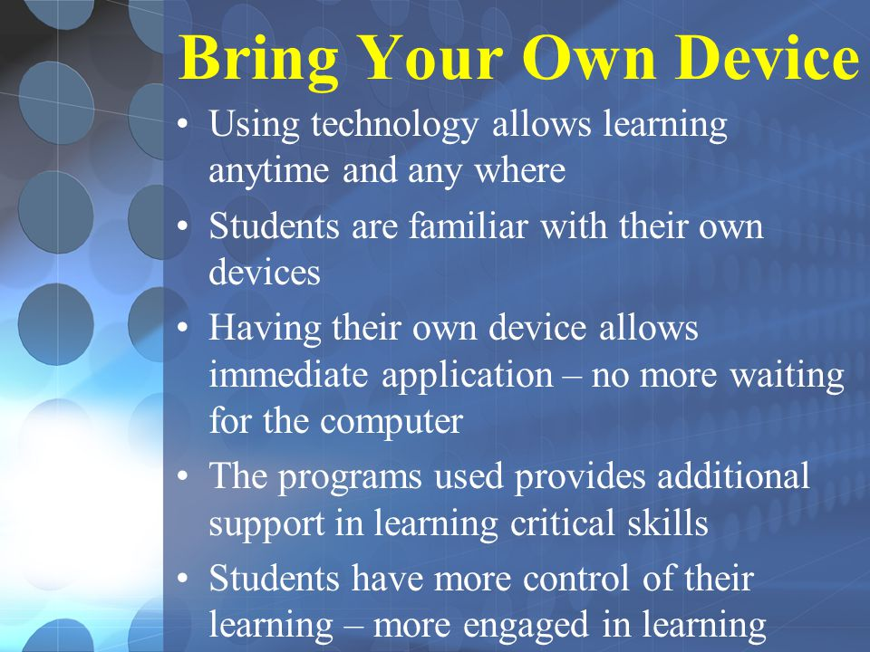 Bring Your Own Device Using technology allows learning anytime and any where Students are familiar with their own devices Having their own device allows immediate application – no more waiting for the computer The programs used provides additional support in learning critical skills Students have more control of their learning – more engaged in learning