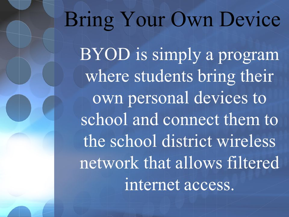 Bring Your Own Device BYOD is simply a program where students bring their own personal devices to school and connect them to the school district wireless network that allows filtered internet access.