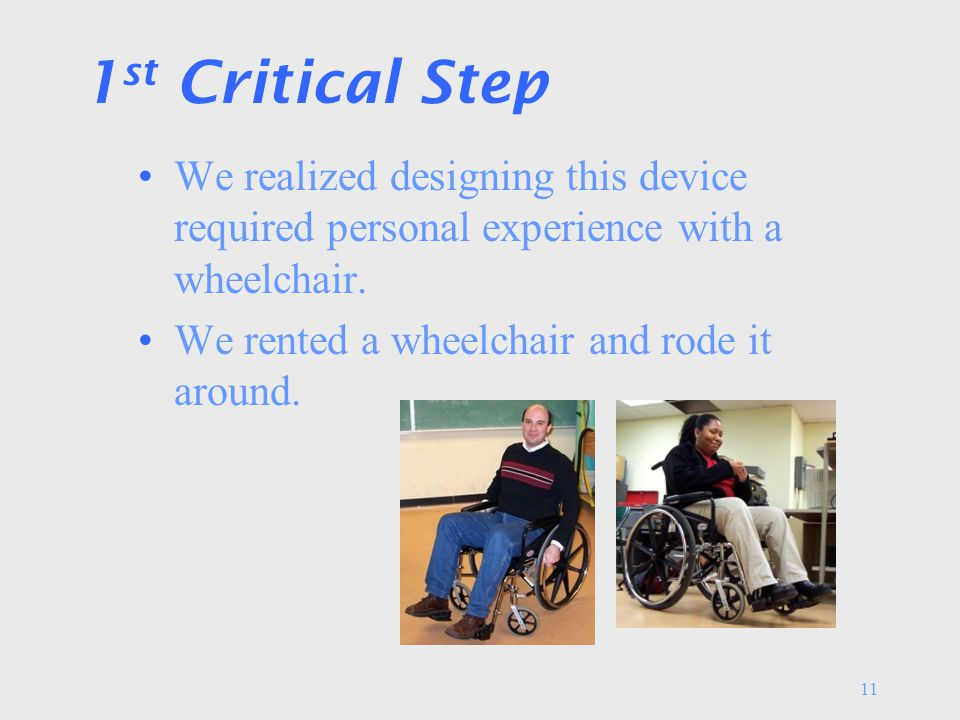 11 1 st Critical Step We realized designing this device required personal experience with a wheelchair.