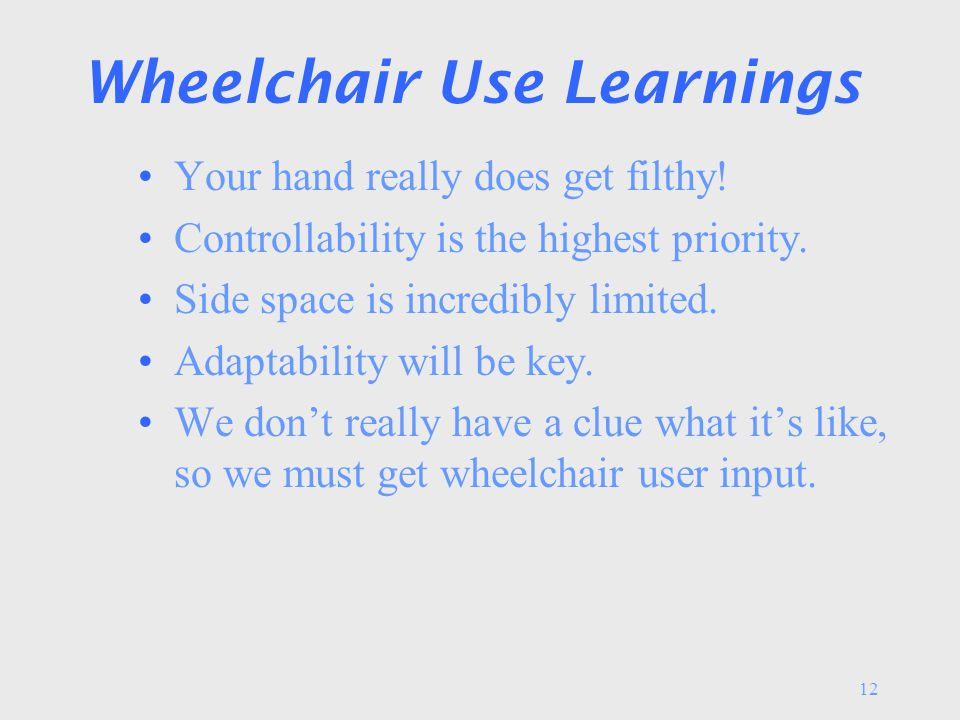 12 Wheelchair Use Learnings Your hand really does get filthy! Controllability is the highest priority. Side space is incredibly limited. Adaptability
