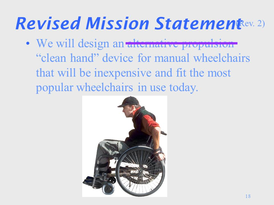18 Revised Mission Statement We will design an alternative propulsion clean hand device for manual wheelchairs that will be inexpensive and fit the most popular wheelchairs in use today.