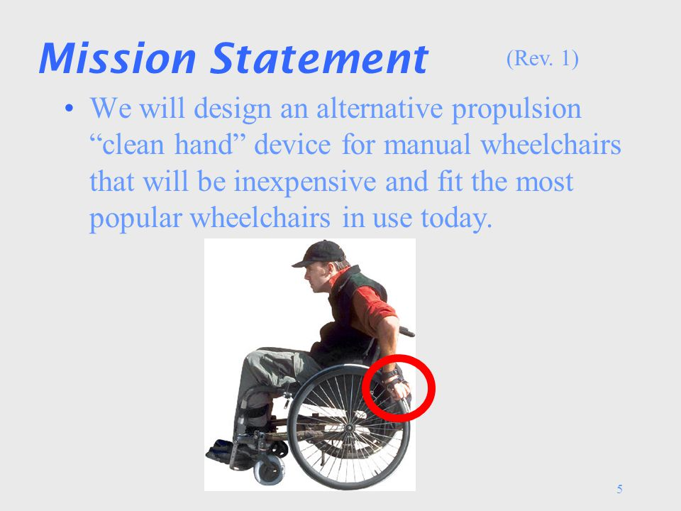 5 Mission Statement We will design an alternative propulsion clean hand device for manual wheelchairs that will be inexpensive and fit the most popular wheelchairs in use today.