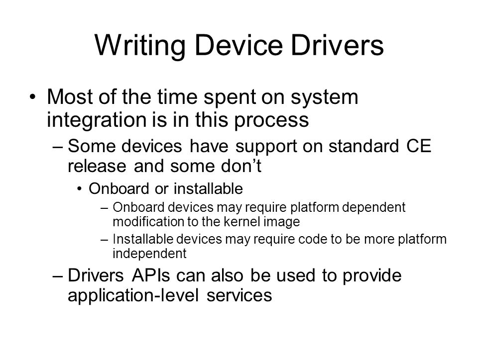 Writing Device Drivers Most of the time spent on system integration is in this process –Some devices have support on standard CE release and some dont Onboard or installable –Onboard devices may require platform dependent modification to the kernel image –Installable devices may require code to be more platform independent –Drivers APIs can also be used to provide application-level services
