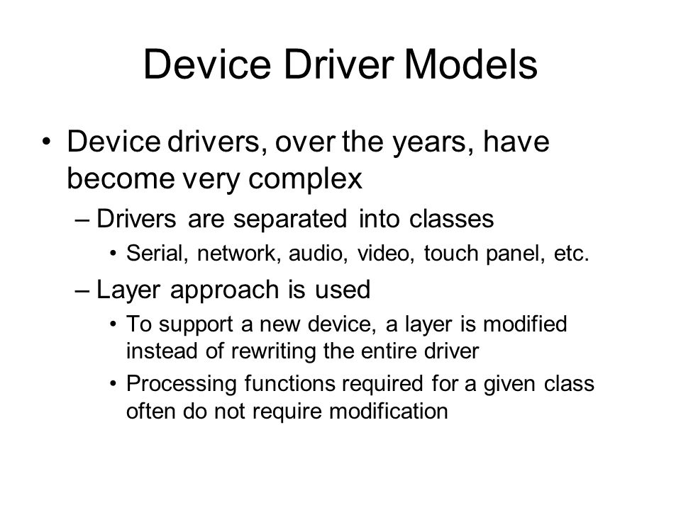 Device Driver Models Device drivers, over the years, have become very complex –Drivers are separated into classes Serial, network, audio, video, touch panel, etc.