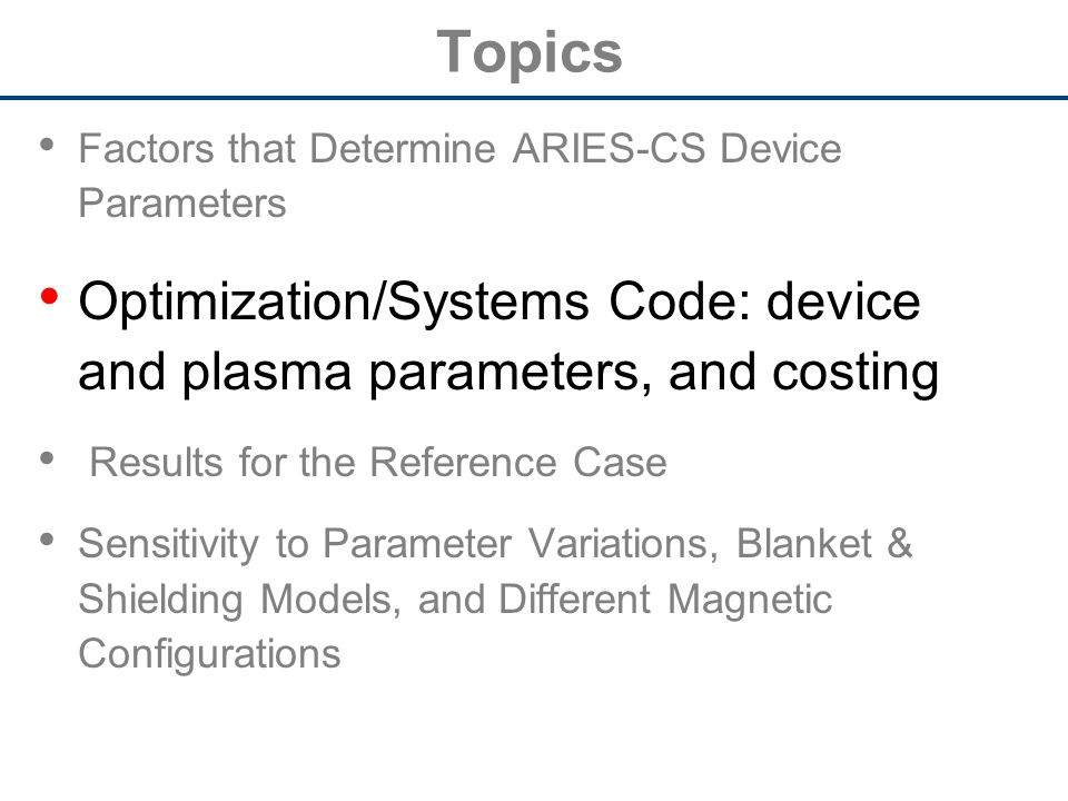 Topics Factors that Determine ARIES-CS Device Parameters Optimization/Systems Code: device and plasma parameters, and costing Results for the Reference Case Sensitivity to Parameter Variations, Blanket & Shielding Models, and Different Magnetic Configurations