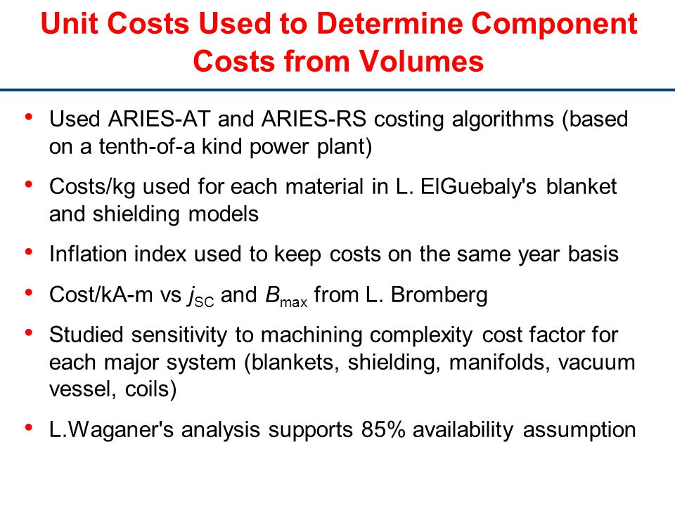 Unit Costs Used to Determine Component Costs from Volumes Used ARIES-AT and ARIES-RS costing algorithms (based on a tenth-of-a kind power plant) Costs/kg used for each material in L.