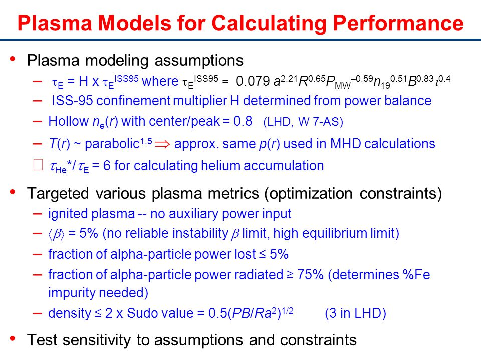 Plasma Models for Calculating Performance Plasma modeling assumptions – E = H x E ISS95 where E ISS95 = 0.079 a 2.21 R 0.65 P MW –0.59 n 19 0.51 B 0.83 0.4 – ISS-95 confinement multiplier H determined from power balance – Hollow n e (r) with center/peak = 0.8 (LHD, W 7-AS) – T(r) ~ parabolic 1.5 approx.
