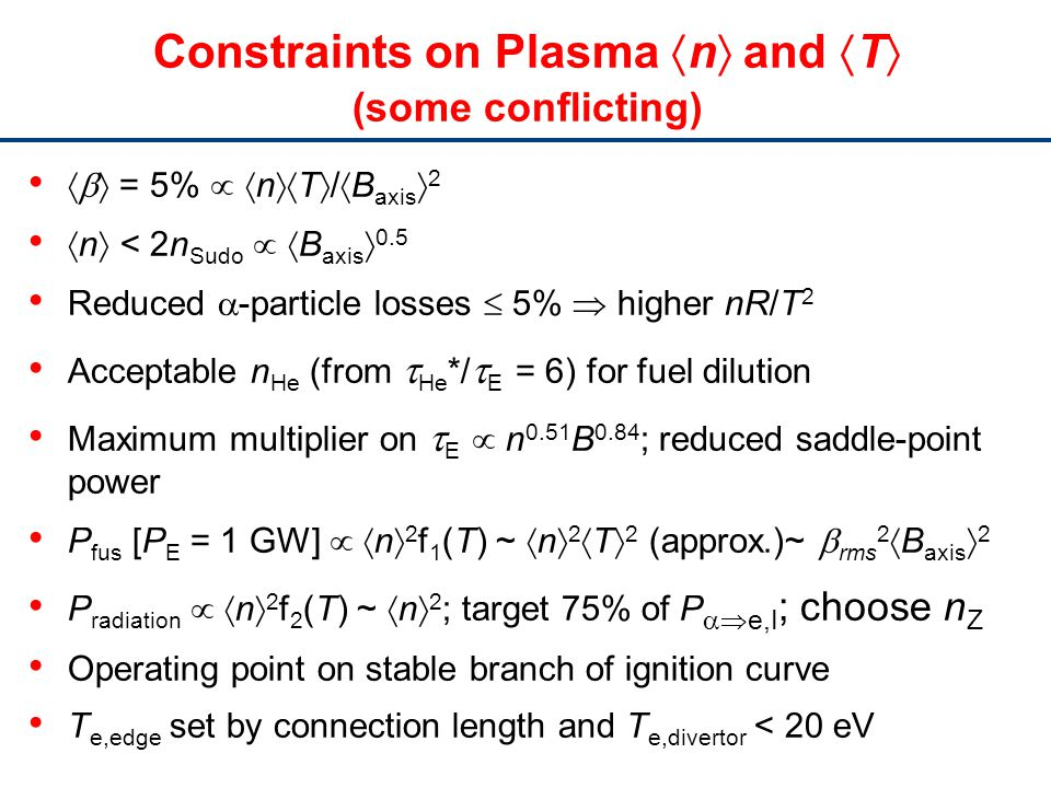 Constraints on Plasma n and T (some conflicting) = 5% n T / B axis 2 n < 2n Sudo B axis 0.5 Reduced -particle losses 5% higher nR/T 2 Acceptable n He (from He */ E = 6) for fuel dilution Maximum multiplier on E n 0.51 B 0.84 ; reduced saddle-point power P fus [P E = 1 GW] n 2 f 1 (T) ~ n 2 T 2 (approx.)~ rms 2 B axis 2 P radiation n 2 f 2 (T) ~ n 2 ; target 75% of P e,I ; choose n Z Operating point on stable branch of ignition curve T e,edge set by connection length and T e,divertor < 20 eV