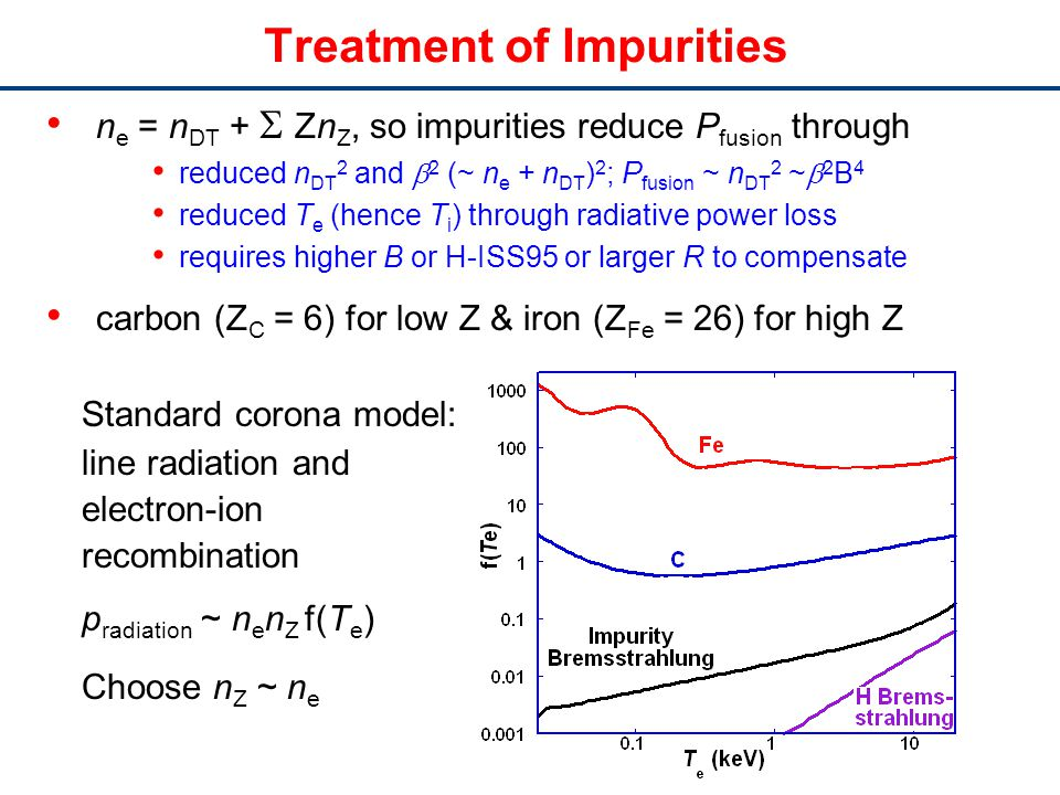 Treatment of Impurities n e = n DT + Zn Z, so impurities reduce P fusion through reduced n DT 2 and 2 (~ n e + n DT ) 2 ; P fusion ~ n DT 2 ~ 2 B 4 reduced T e (hence T i ) through radiative power loss requires higher B or H-ISS95 or larger R to compensate carbon (Z C = 6) for low Z & iron (Z Fe = 26) for high Z Standard corona model: line radiation and electron-ion recombination p radiation ~ n e n Z f(T e ) Choose n Z ~ n e