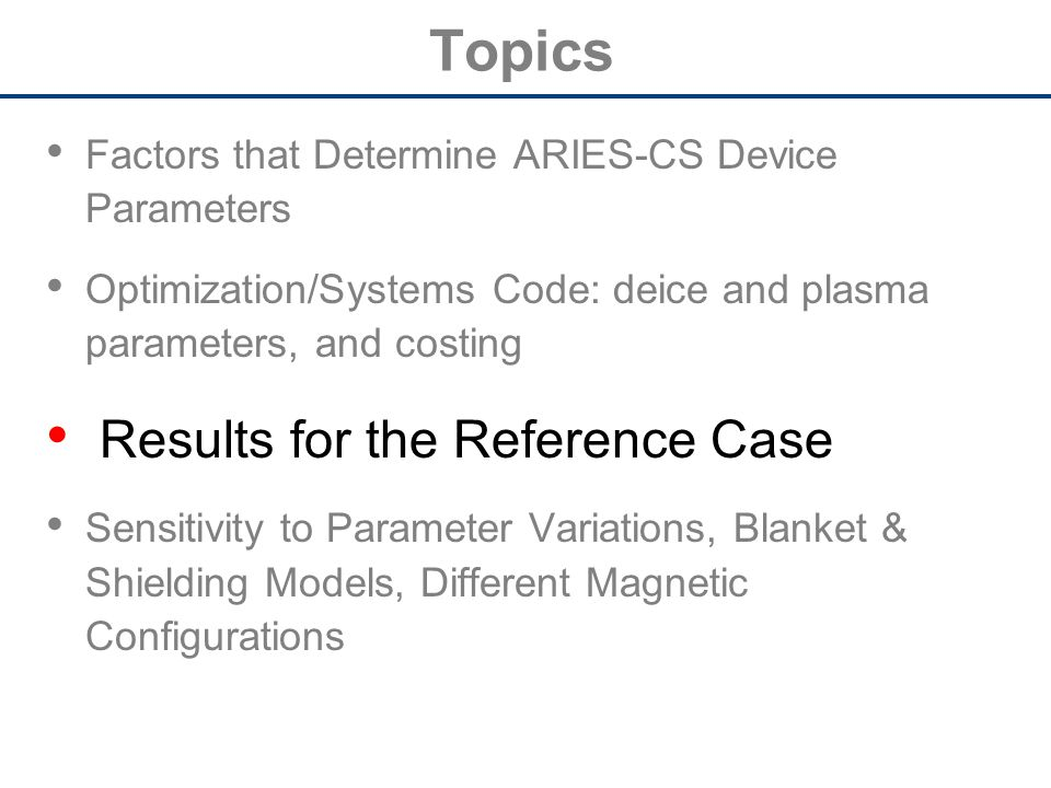 Topics Factors that Determine ARIES-CS Device Parameters Optimization/Systems Code: deice and plasma parameters, and costing Results for the Reference Case Sensitivity to Parameter Variations, Blanket & Shielding Models, Different Magnetic Configurations