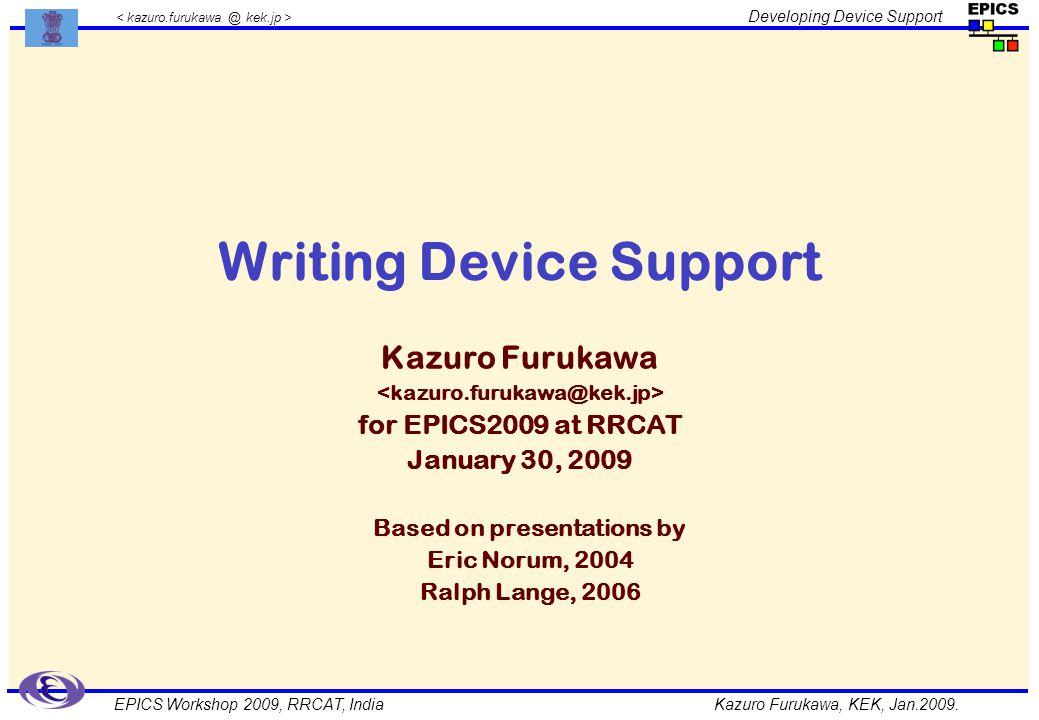 Kazuro Furukawa, KEK, Jan.2009. Developing Device Support EPICS Workshop 2009, RRCAT, India Writing Device Support Kazuro Furukawa for EPICS2009 at RR