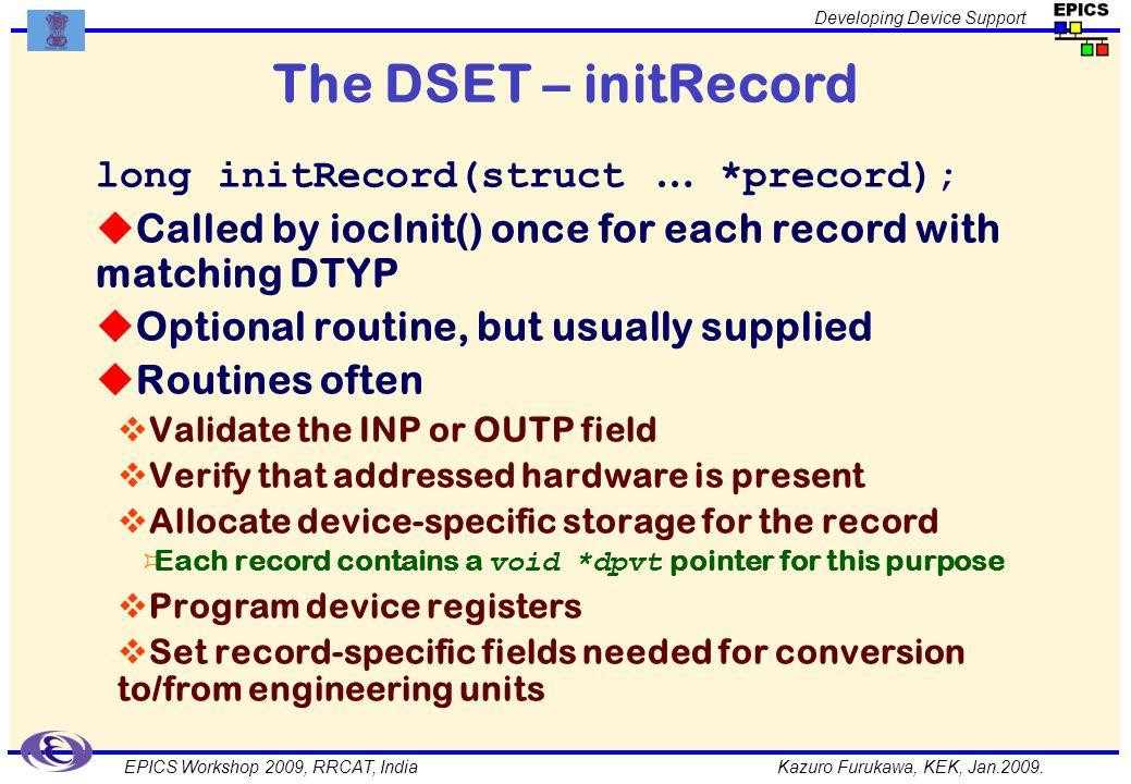 Kazuro Furukawa, KEK, Jan.2009. Developing Device Support EPICS Workshop 2009, RRCAT, India The DSET – initRecord long initRecord(struct … *precord);