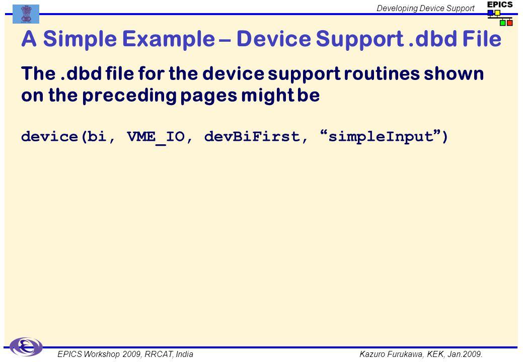 Kazuro Furukawa, KEK, Jan.2009. Developing Device Support EPICS Workshop 2009, RRCAT, India A Simple Example – Device Support.dbd File The.dbd file fo