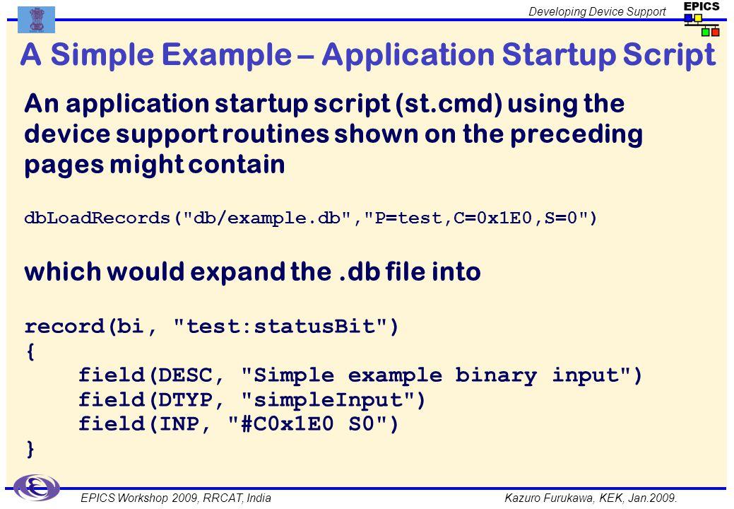Kazuro Furukawa, KEK, Jan.2009. Developing Device Support EPICS Workshop 2009, RRCAT, India A Simple Example – Application Startup Script An applicati