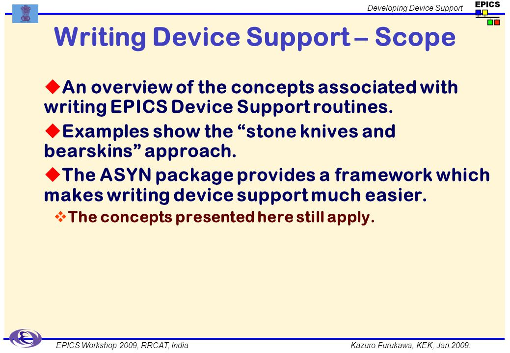 Kazuro Furukawa, KEK, Jan.2009. Developing Device Support EPICS Workshop 2009, RRCAT, India Writing Device Support – Scope An overview of the concepts