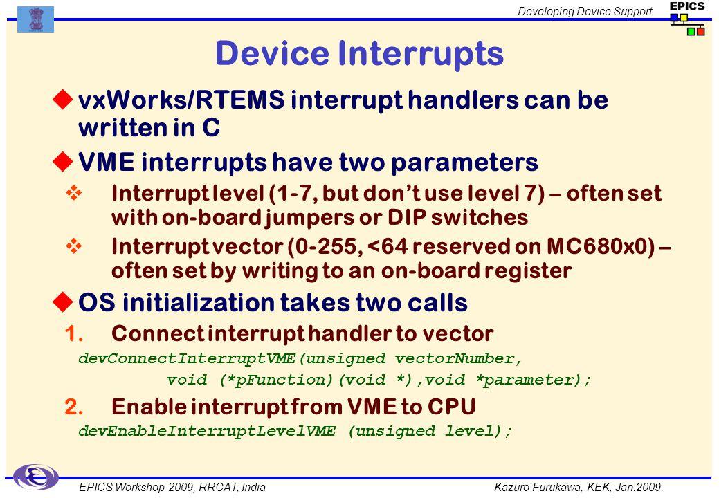 Kazuro Furukawa, KEK, Jan.2009. Developing Device Support EPICS Workshop 2009, RRCAT, India Device Interrupts vxWorks/RTEMS interrupt handlers can be