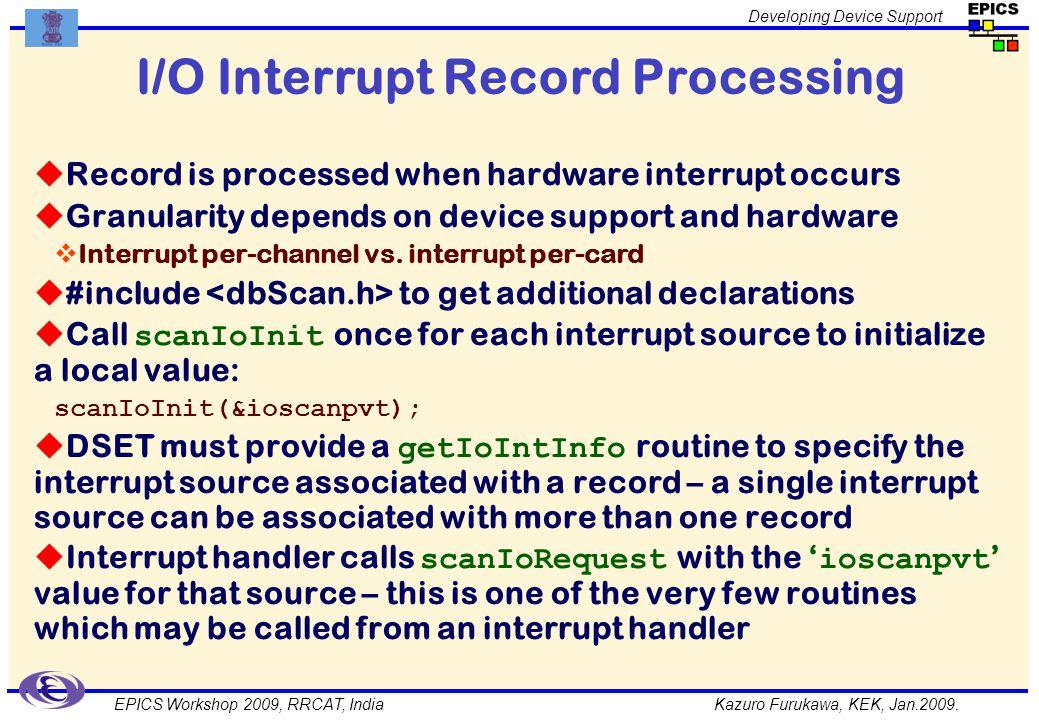 Kazuro Furukawa, KEK, Jan.2009. Developing Device Support EPICS Workshop 2009, RRCAT, India I/O Interrupt Record Processing Record is processed when h