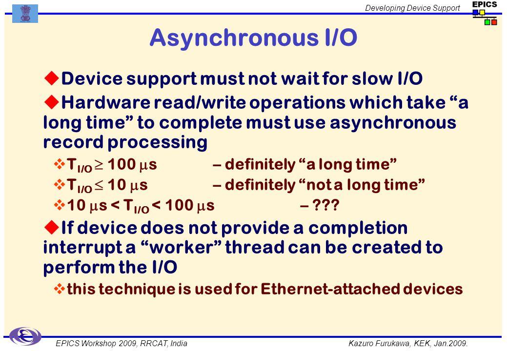 Kazuro Furukawa, KEK, Jan.2009. Developing Device Support EPICS Workshop 2009, RRCAT, India Asynchronous I/O Device support must not wait for slow I/O