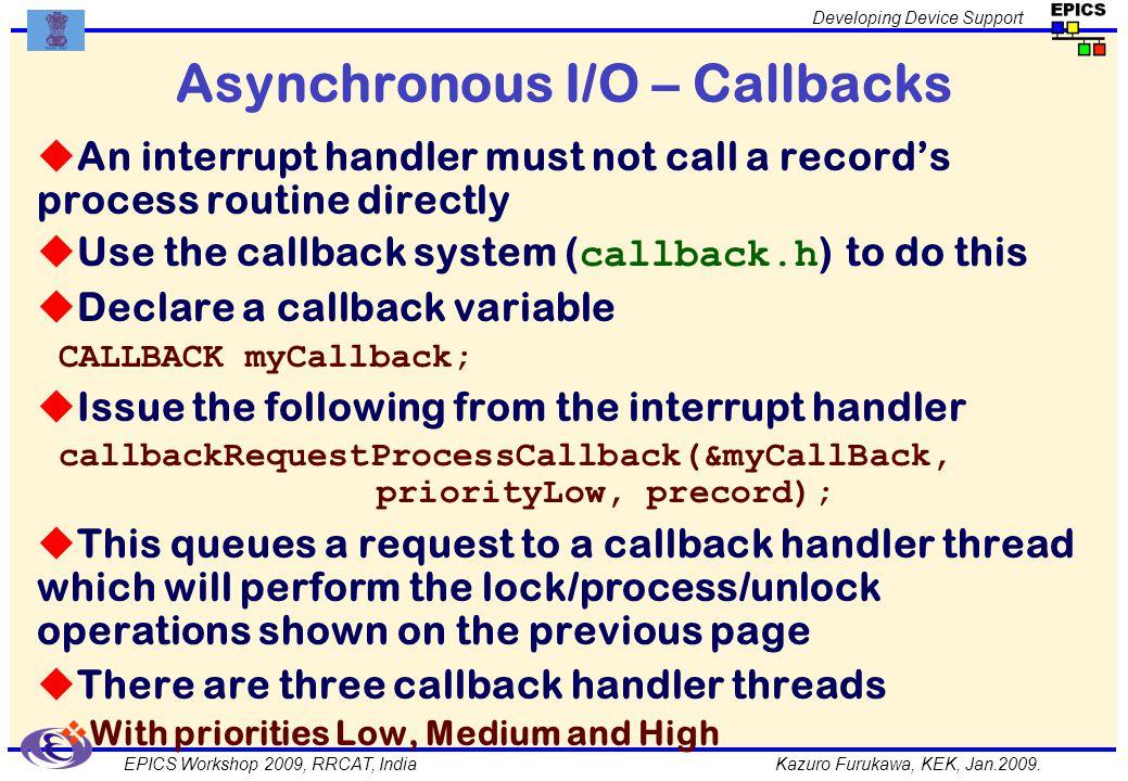 Kazuro Furukawa, KEK, Jan.2009. Developing Device Support EPICS Workshop 2009, RRCAT, India Asynchronous I/O – Callbacks An interrupt handler must not