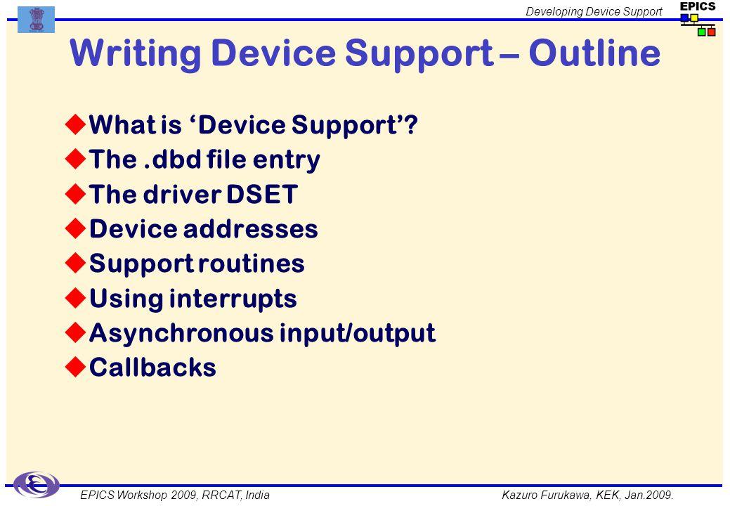 Kazuro Furukawa, KEK, Jan.2009. Developing Device Support EPICS Workshop 2009, RRCAT, India Writing Device Support – Outline What is Device Support? T