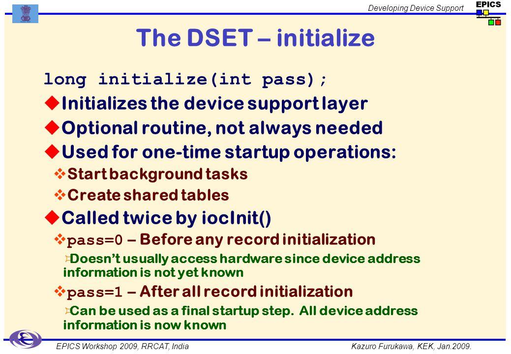 Kazuro Furukawa, KEK, Jan.2009. Developing Device Support EPICS Workshop 2009, RRCAT, India The DSET – initialize long initialize(int pass); Initializ