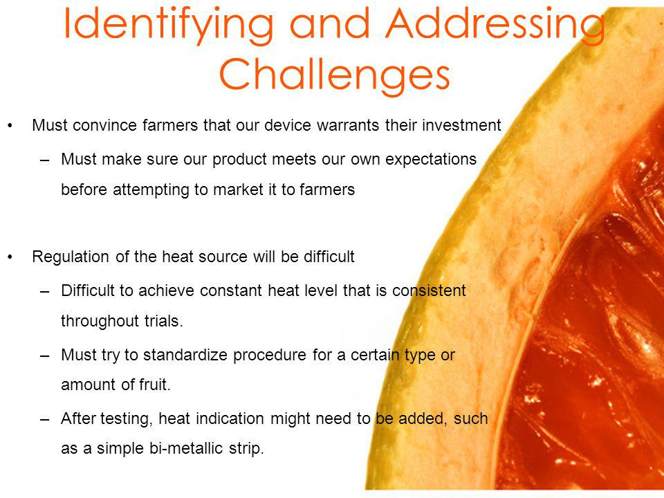 Identifying and Addressing Challenges Must convince farmers that our device warrants their investment –Must make sure our product meets our own expectations before attempting to market it to farmers Regulation of the heat source will be difficult –Difficult to achieve constant heat level that is consistent throughout trials.