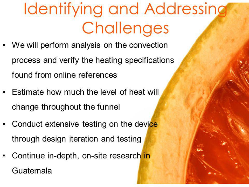 Identifying and Addressing Challenges We will perform analysis on the convection process and verify the heating specifications found from online references Estimate how much the level of heat will change throughout the funnel Conduct extensive testing on the device through design iteration and testing Continue in-depth, on-site research in Guatemala