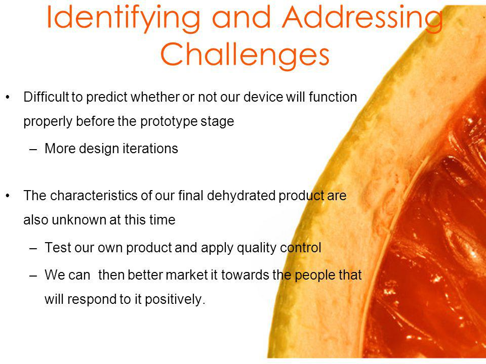 Identifying and Addressing Challenges Difficult to predict whether or not our device will function properly before the prototype stage –More design iterations The characteristics of our final dehydrated product are also unknown at this time –Test our own product and apply quality control –We can then better market it towards the people that will respond to it positively.