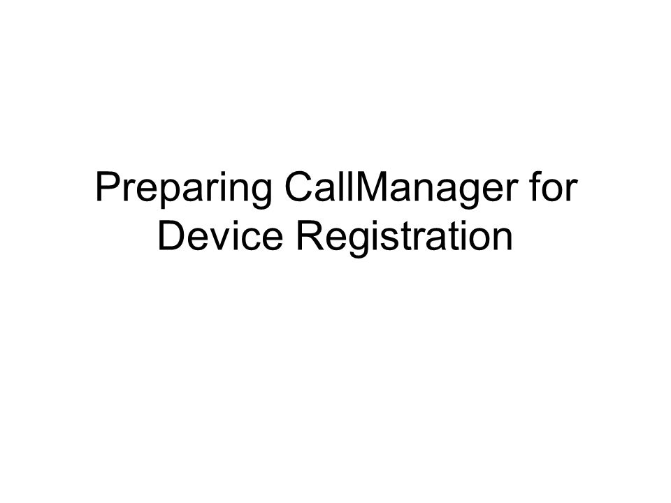 Preparing CallManager for Device Registration