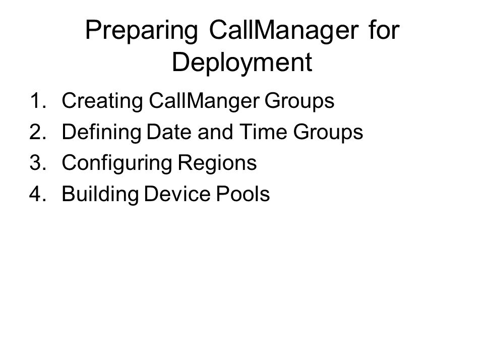 Preparing CallManager for Deployment 1.Creating CallManger Groups 2.Defining Date and Time Groups 3.Configuring Regions 4.Building Device Pools