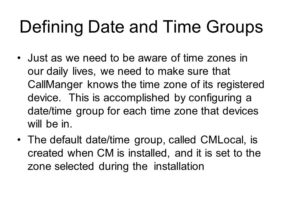 Defining Date and Time Groups Just as we need to be aware of time zones in our daily lives, we need to make sure that CallManger knows the time zone o
