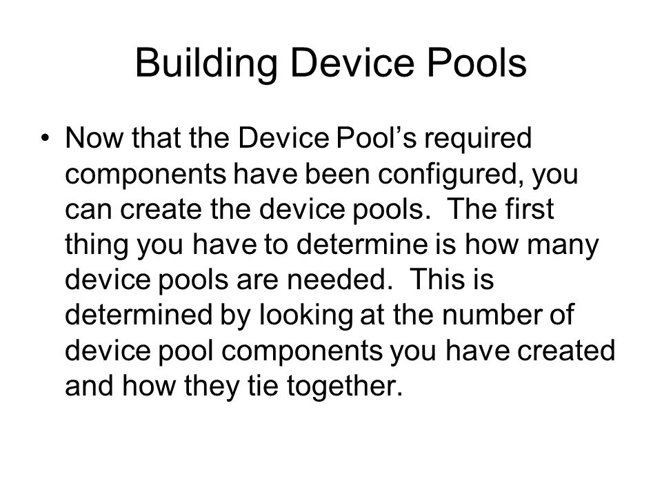 Building Device Pools Now that the Device Pools required components have been configured, you can create the device pools. The first thing you have to