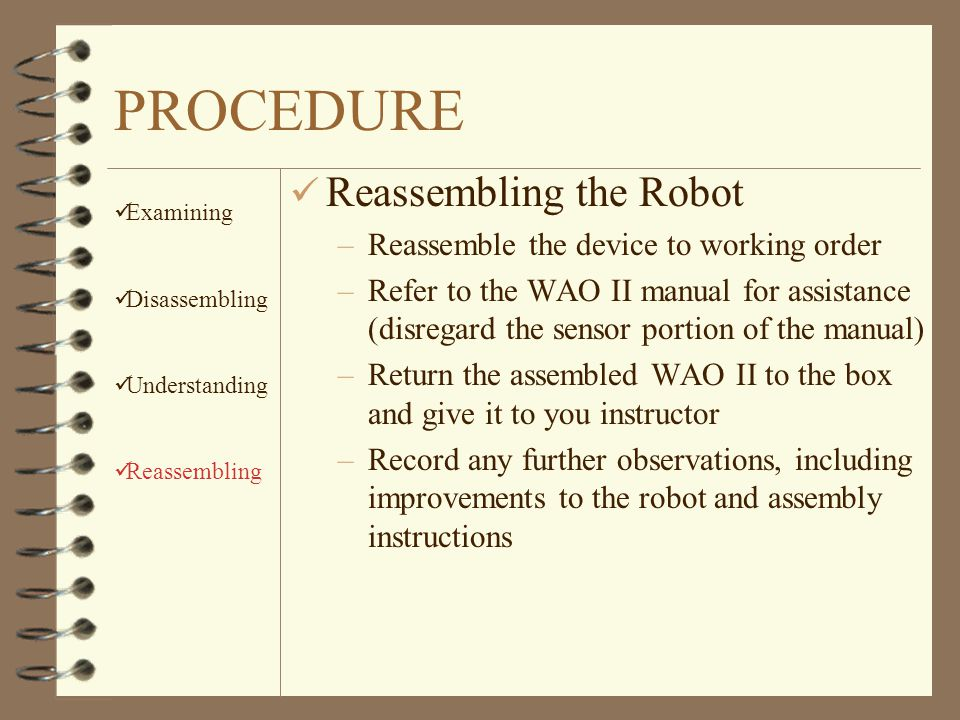 PROCEDURE ü Understanding the Robot –Describe the different components that make up the whole device –Record the functions of the individual major parts –Learn how the Power Gear Linkages allow: Rotation on the axis located in the center of the robot Turning (rotation outside the axis) Translation (movement in a straight line) –Determine the Gear Ratio for the train of gears that link the motor to the wheels Examining Disassembling Understanding Reassembling