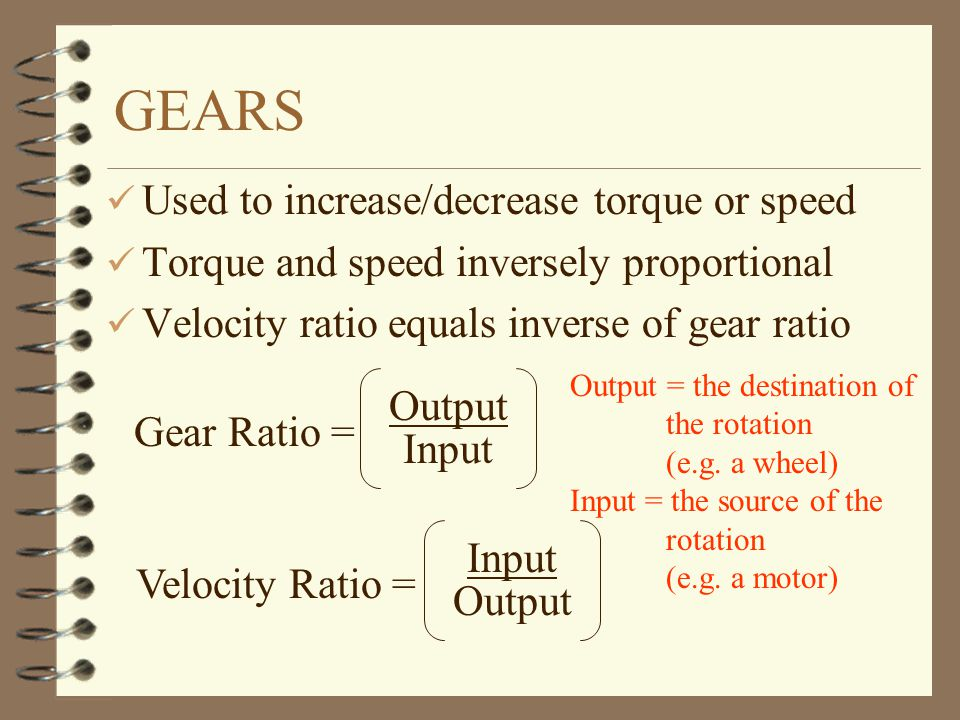 TORQUE OUTPUT OF GEARS ü Small force (F 1 ) used to lift large weight (F 2 ) ü Penalty for increased torque –small gear turns through larger angle than large gear F1F1 F2F2 R1R1 R2R2 –indicated in ratio of revolutions/second (gear speed) in equation: F 1 * R 1 = F 2 * R 2 ( 1 = 2 )
