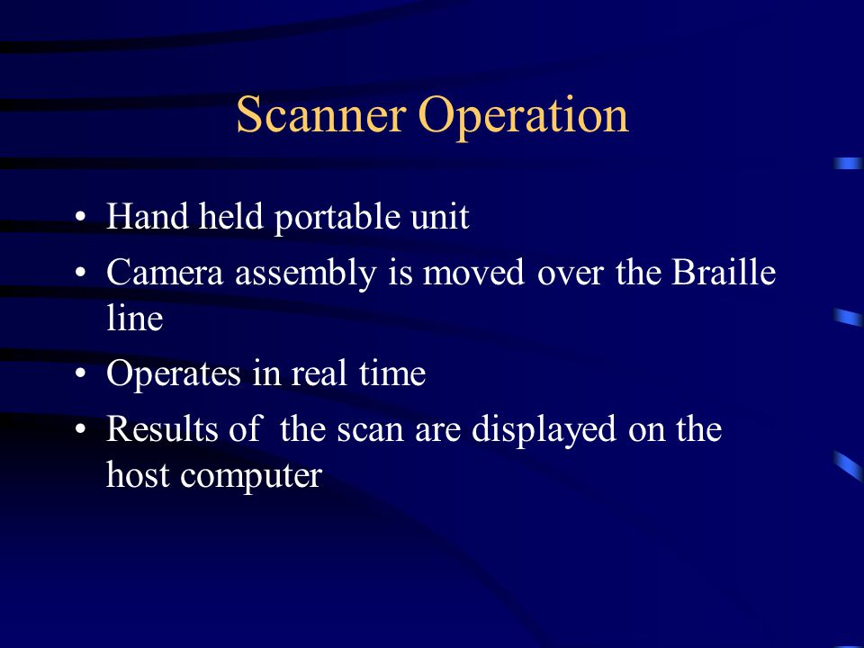 Scanner Operation Hand held portable unit Camera assembly is moved over the Braille line Operates in real time Results of the scan are displayed on the host computer