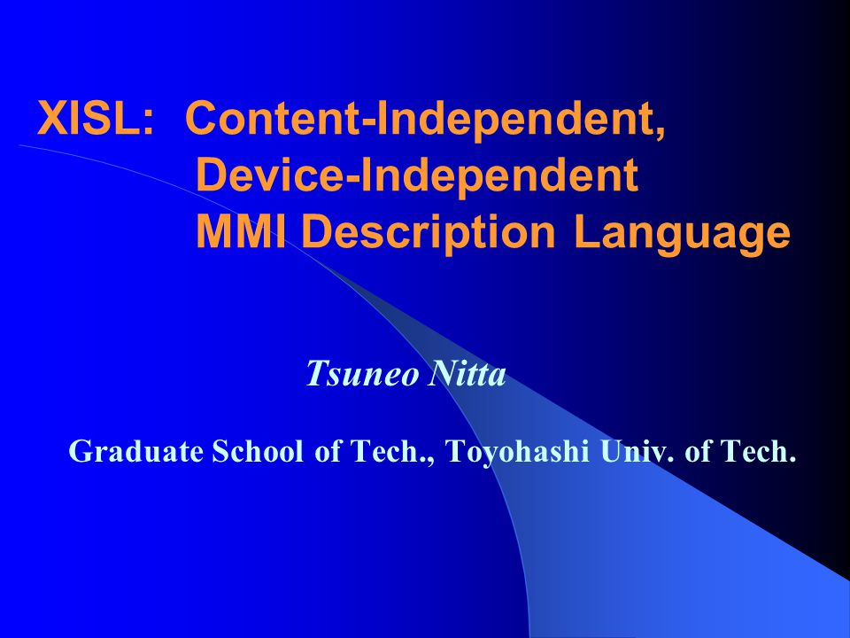 XISL: Content-Independent, Device-Independent MMI Description Language Tsuneo Nitta Graduate School of Tech., Toyohashi Univ.