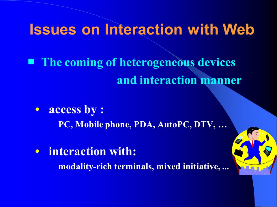 Issues on Interaction with Web The coming of heterogeneous devices and interaction manner access by : PC, Mobile phone, PDA, AutoPC, DTV, … interaction with: modality-rich terminals, mixed initiative,...