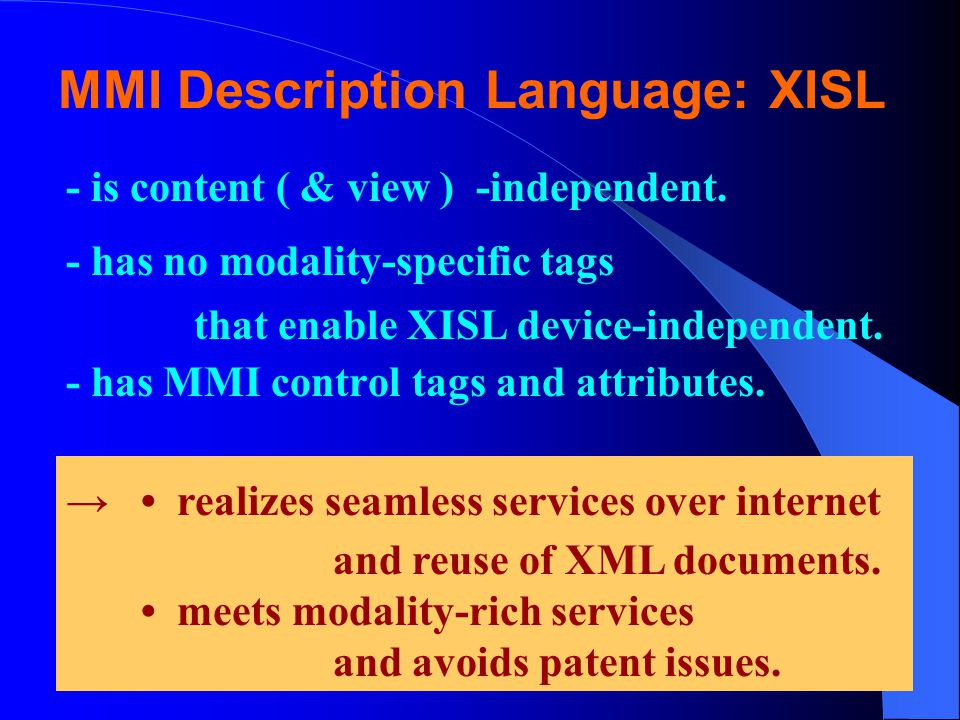 MMI Description Language: XISL - is content ( & view ) -independent. - has no modality-specific tags that enable XISL device-independent. - has MMI co